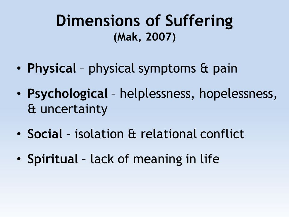 Dimensions of Suffering (Mak, 2007) Physical – physical symptoms & pain Psychological – helplessness, hopelessness, & uncertainty Social – isolation & relational conflict Spiritual – lack of meaning in life