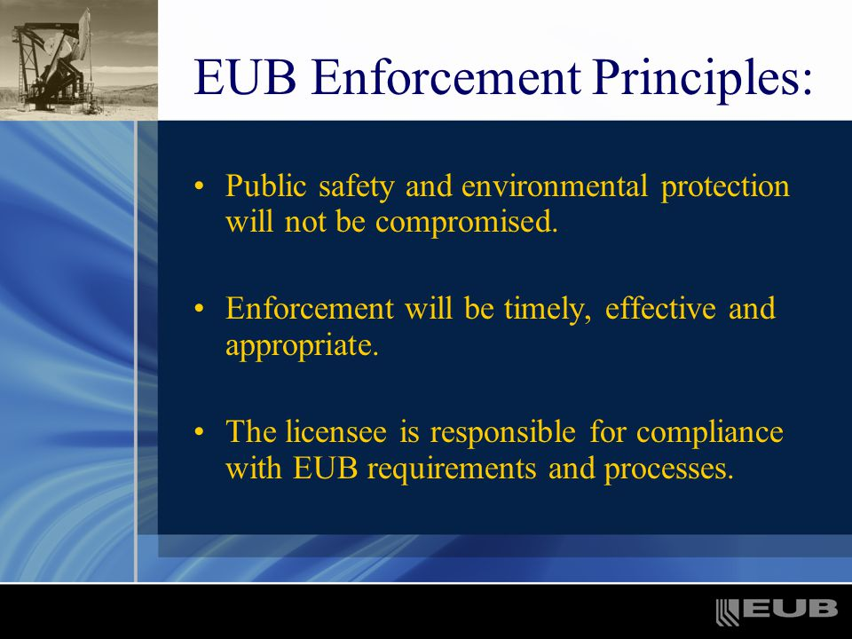 EUB Enforcement Principles: Public safety and environmental protection will not be compromised.