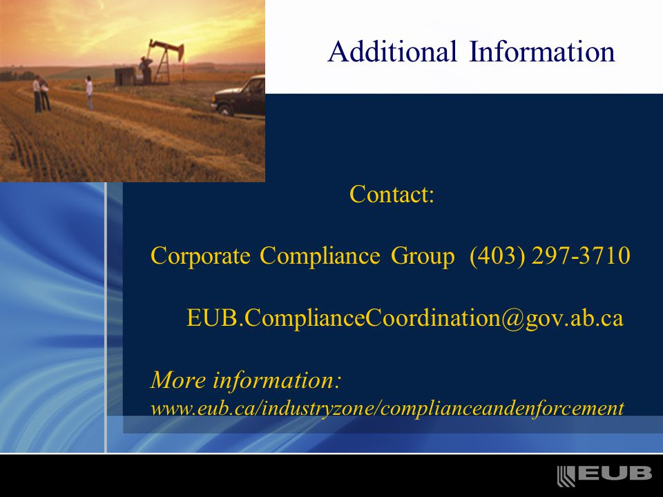 Contact: Corporate Compliance Group (403) 297-3710 EUB.ComplianceCoordination@gov.ab.ca More information: www.eub.ca/industryzone/complianceandenforcement Additional Information