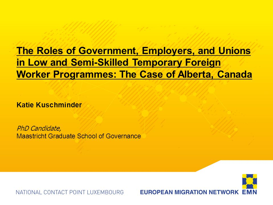 The Roles of Government, Employers, and Unions in Low and Semi-Skilled Temporary Foreign Worker Programmes: The Case of Alberta, Canada Katie Kuschminder PhD Candidate, Maastricht Graduate School of Governance