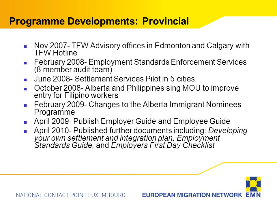 Programme Developments: Provincial Nov 2007- TFW Advisory offices in Edmonton and Calgary with TFW Hotline February 2008- Employment Standards Enforcement Services (8 member audit team) June 2008- Settlement Services Pilot in 5 cities October 2008- Alberta and Philippines sing MOU to improve entry for Filipino workers February 2009- Changes to the Alberta Immigrant Nominees Programme April 2009- Publish Employer Guide and Employee Guide April 2010- Published further documents including: Developing your own settlement and integration plan, Employment Standards Guide, and Employers First Day Checklist