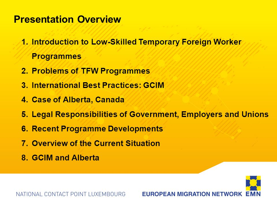 Defining Characteristics of Low Skilled Temporary Foreign Worker Programmes Based on Rationale of a perceived Labour Shortage Recruited to fill jobs nationals are unwilling to do: 3-D's – Dirty, Dangerous, and Difficult Rotation Principle 1990's defined by micro-programmes that each aim to fill specific job vacancies in a particular sector (Martin, 2003) Generally prohibit settlement and Family Reunification