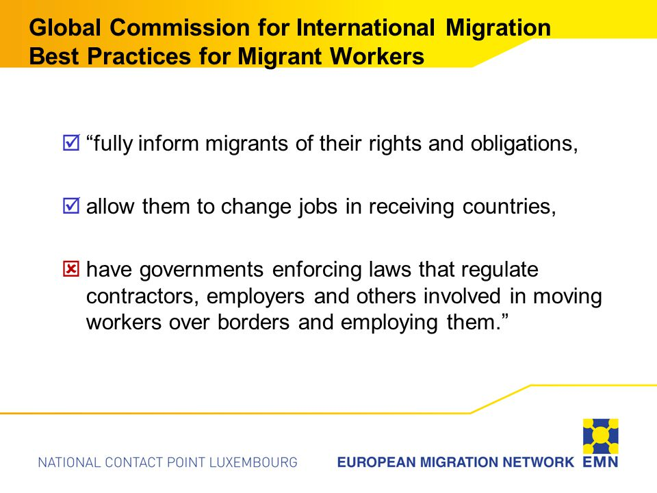 Global Commission for International Migration Best Practices for Migrant Workers  fully inform migrants of their rights and obligations,  allow them to change jobs in receiving countries,  have governments enforcing laws that regulate contractors, employers and others involved in moving workers over borders and employing them.