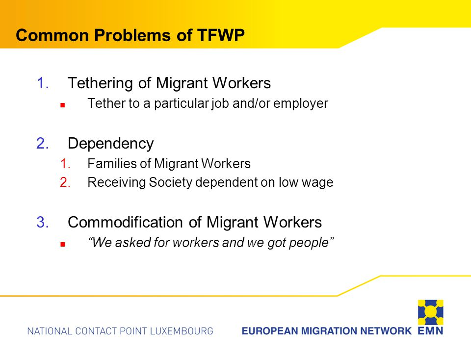Common Problems of TFWP 1.Tethering of Migrant Workers Tether to a particular job and/or employer 2.Dependency 1.Families of Migrant Workers 2.Receiving Society dependent on low wage 3.Commodification of Migrant Workers We asked for workers and we got people