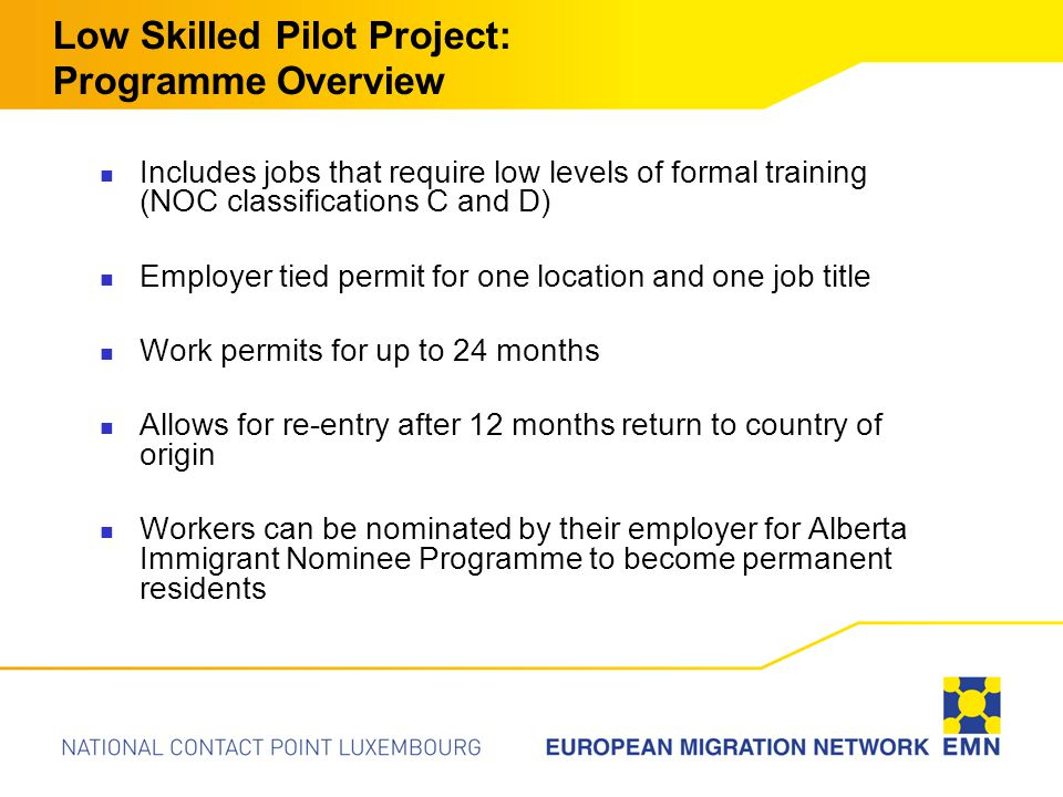 Low Skilled Pilot Project: Programme Overview Includes jobs that require low levels of formal training (NOC classifications C and D) Employer tied permit for one location and one job title Work permits for up to 24 months Allows for re-entry after 12 months return to country of origin Workers can be nominated by their employer for Alberta Immigrant Nominee Programme to become permanent residents