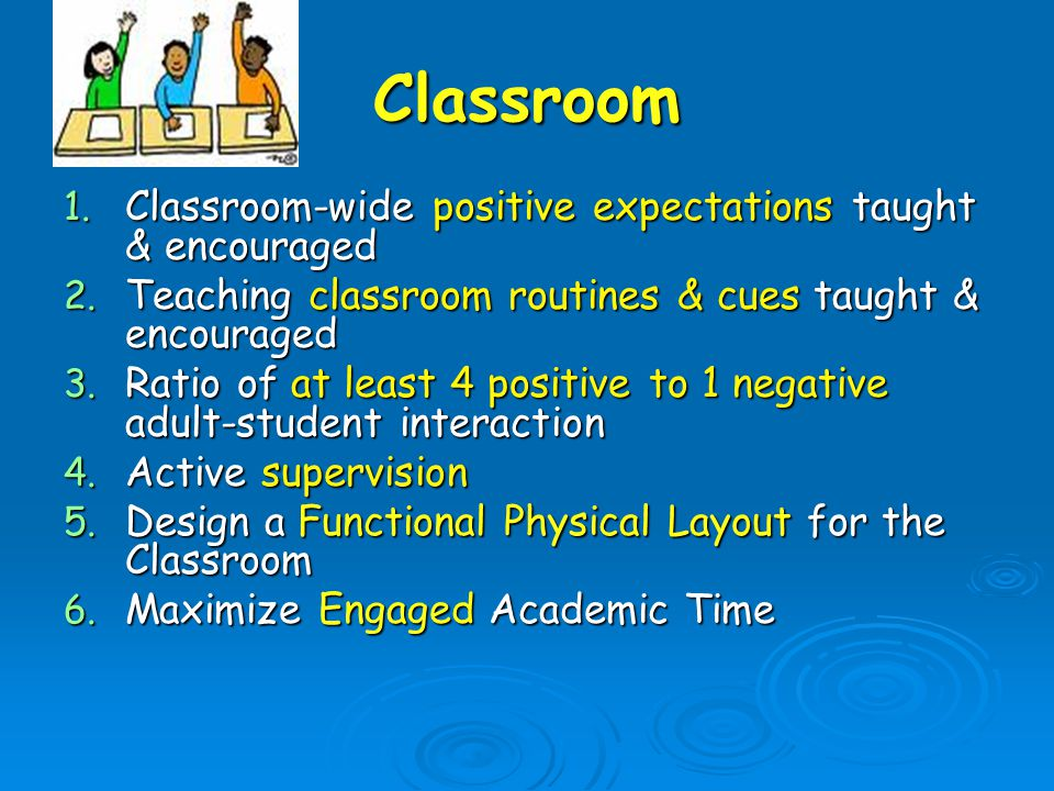 Classroom 1. Classroom-wide positive expectations taught & encouraged 2.