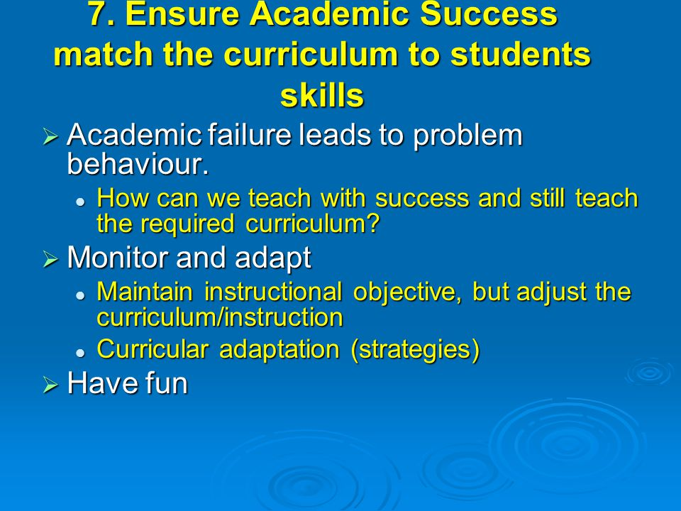 7. Ensure Academic Success match the curriculum to students skills  Academic failure leads to problem behaviour. How can we teach with success and st