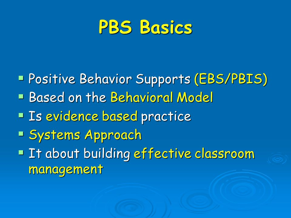 PBS Basics  Positive Behavior Supports (EBS/PBIS)  Based on the Behavioral Model  Is evidence based practice  Systems Approach  It about building effective classroom management