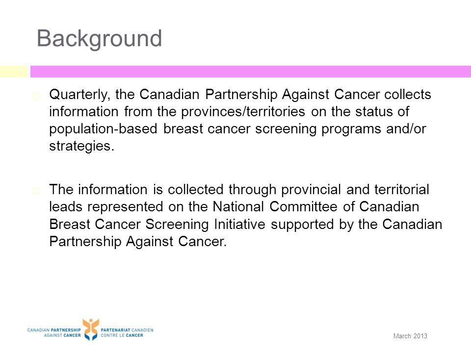 Background  Quarterly, the Canadian Partnership Against Cancer collects information from the provinces/territories on the status of population-based breast cancer screening programs and/or strategies.