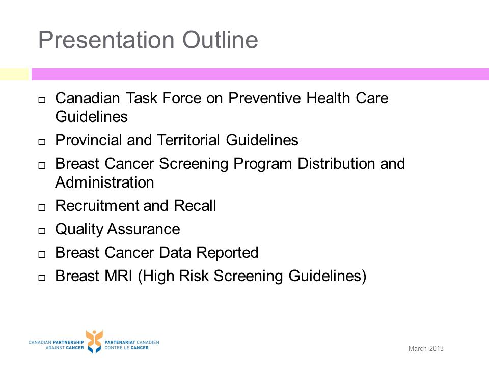 Quality Assurance: General Conduct a review of screening films/digital images of interval cancers* Conduct a review of missed at assessment cancers Require a 'double read' of a portion of all screens Have a questionnaire to evaluate client satisfaction Conduct analyses to estimate the effect of organized breast screening on mortality Nunavut Northwest Territories  Yukon British Columbia  Alberta**  Saskatchewan  Manitoba  Ontario   (Done at individual centres)  Québec  New Brunswick   (Provincial Cancer Report) Nova Scotia  ***   (periodically)  Prince Edward Island Newfoundland and Labrador   (in the process) *Classify cancer as either true interval or missed at screening **Alberta Health Services Screen Test sites only ***NS review of all interval cases 1991 to 2004 and CD of various cases are sent to all screening radiologists.
