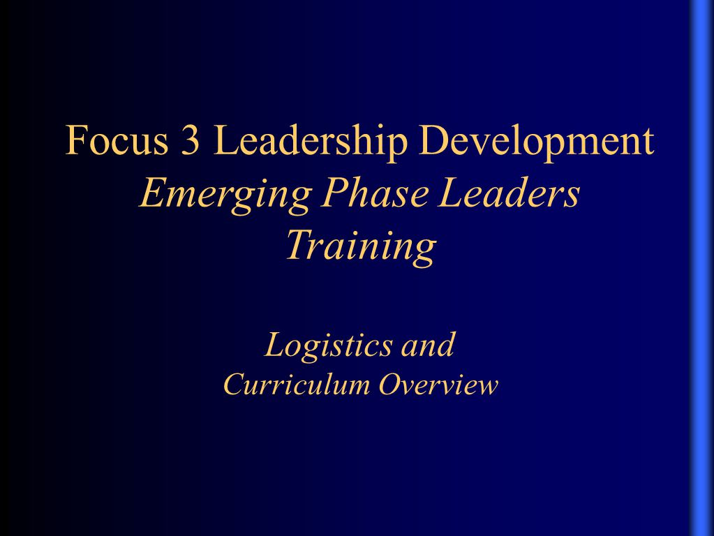 Where Are We Going?… Purpose… –To discuss curriculum and logistical considerations relevant to the emerging phase of the Focus 3 Leadership Development Alberta Objectives… –To consider leadership developmental issues for the emerging phase.