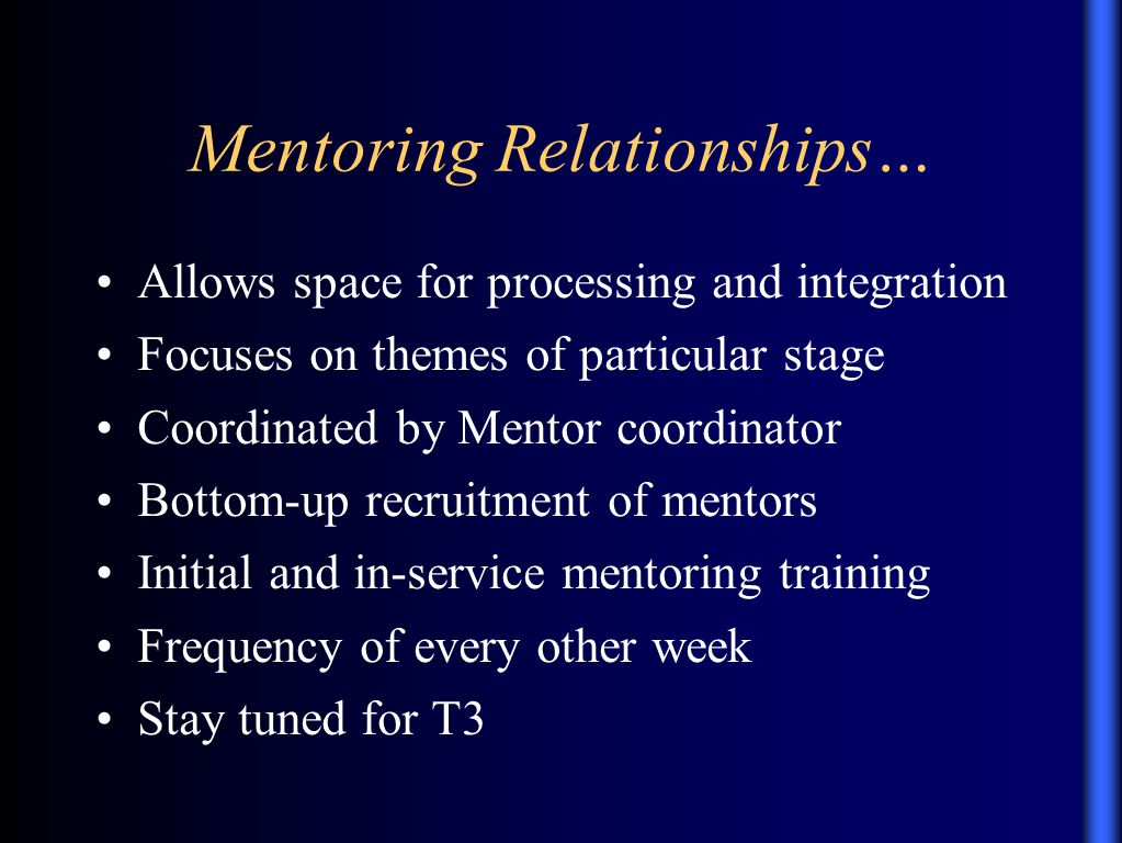 Mentoring Relationships… Allows space for processing and integration Focuses on themes of particular stage Coordinated by Mentor coordinator Bottom-up recruitment of mentors Initial and in-service mentoring training Frequency of every other week Stay tuned for T3