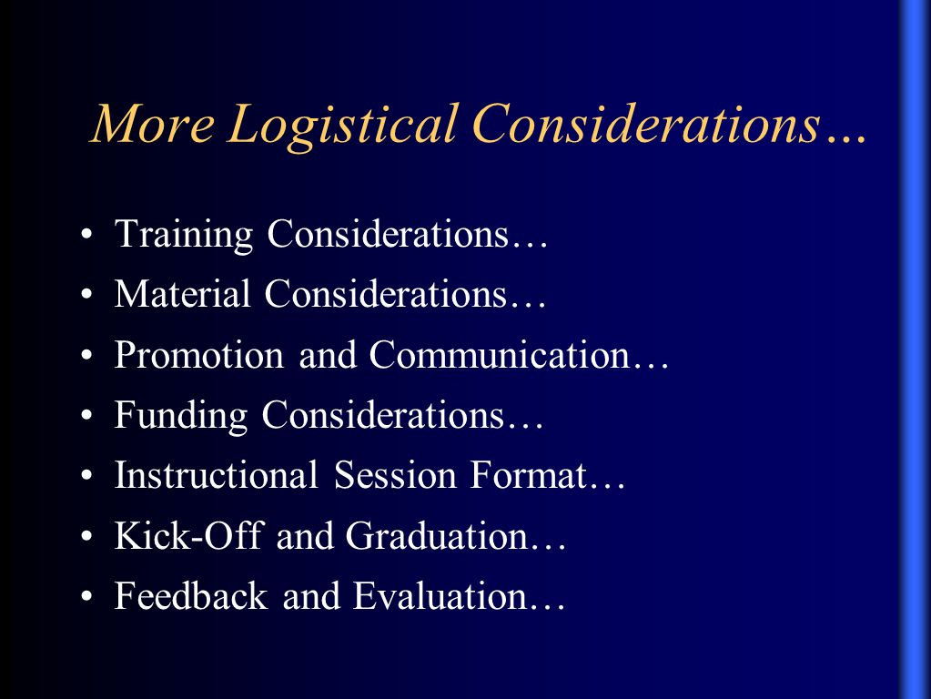 More Logistical Considerations… Training Considerations… Material Considerations… Promotion and Communication… Funding Considerations… Instructional Session Format… Kick-Off and Graduation… Feedback and Evaluation…