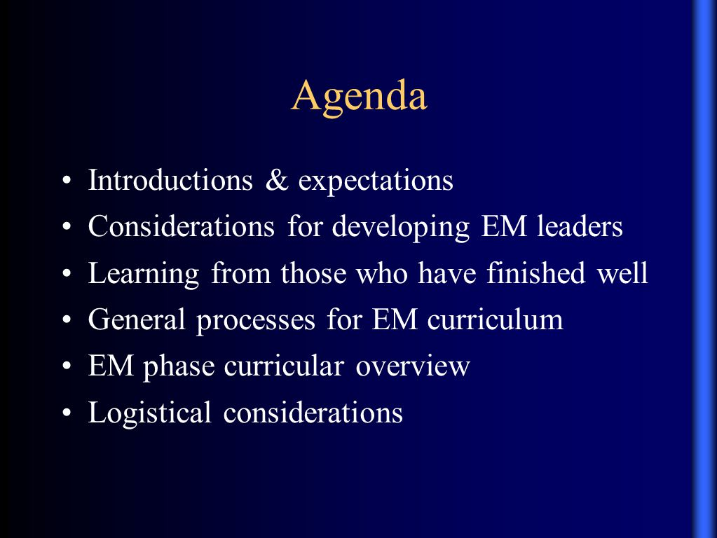 Agenda Introductions & expectations Considerations for developing EM leaders Learning from those who have finished well General processes for EM curriculum EM phase curricular overview Logistical considerations