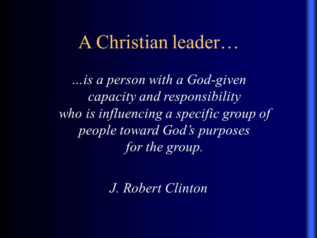 A Christian leader… …is a person with a God-given capacity and responsibility who is influencing a specific group of people toward God's purposes for the group.