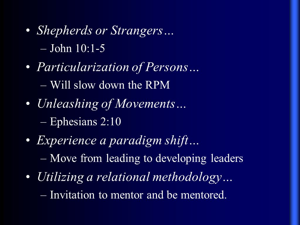 Shepherds or Strangers… –John 10:1-5 Particularization of Persons… –Will slow down the RPM Unleashing of Movements… –Ephesians 2:10 Experience a paradigm shift… –Move from leading to developing leaders Utilizing a relational methodology… –Invitation to mentor and be mentored.