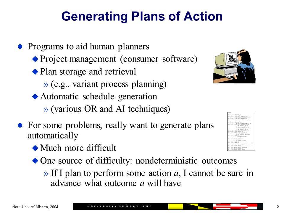 2Nau: Univ of Alberta, 2004 Generating Plans of Action l Programs to aid human planners u Project management (consumer software) u Plan storage and retrieval »(e.g., variant process planning) u Automatic schedule generation »(various OR and AI techniques) l For some problems, really want to generate plans automatically u Much more difficult u One source of difficulty: nondeterministic outcomes »If I plan to perform some action a, I cannot be sure in advance what outcome a will have