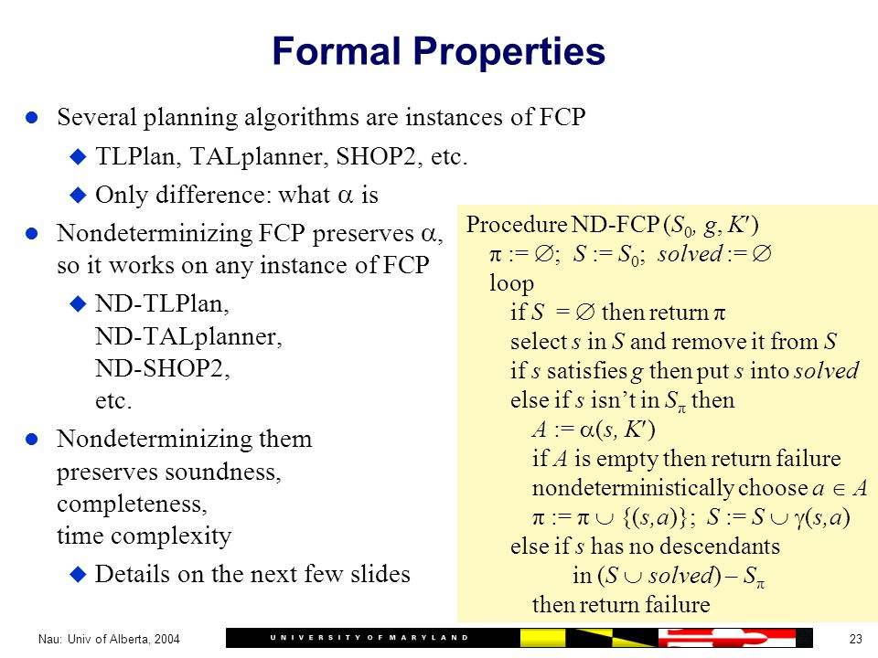 23Nau: Univ of Alberta, 2004 Formal Properties l Several planning algorithms are instances of FCP u TLPlan, TALplanner, SHOP2, etc.