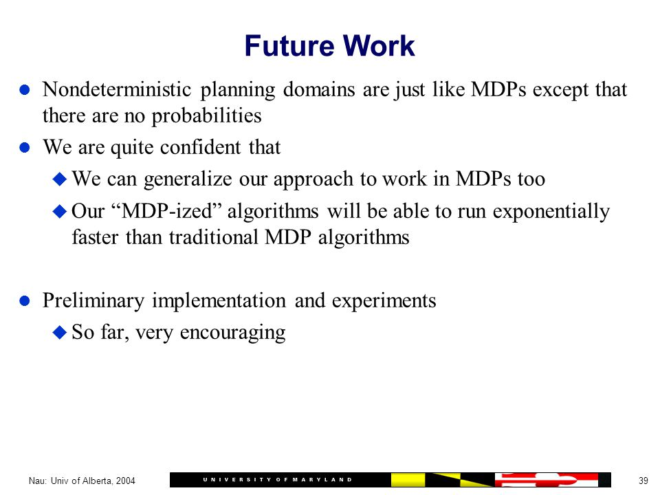 39Nau: Univ of Alberta, 2004 Future Work l Nondeterministic planning domains are just like MDPs except that there are no probabilities l We are quite confident that u We can generalize our approach to work in MDPs too u Our MDP-ized algorithms will be able to run exponentially faster than traditional MDP algorithms l Preliminary implementation and experiments u So far, very encouraging