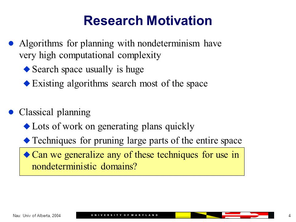 4Nau: Univ of Alberta, 2004 Research Motivation l Algorithms for planning with nondeterminism have very high computational complexity u Search space usually is huge u Existing algorithms search most of the space l Classical planning u Lots of work on generating plans quickly u Techniques for pruning large parts of the entire space u Can we generalize any of these techniques for use in nondeterministic domains