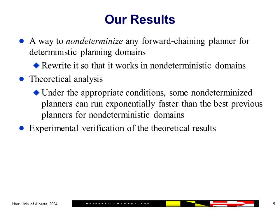 5Nau: Univ of Alberta, 2004 Our Results l A way to nondeterminize any forward-chaining planner for deterministic planning domains u Rewrite it so that it works in nondeterministic domains l Theoretical analysis u Under the appropriate conditions, some nondeterminized planners can run exponentially faster than the best previous planners for nondeterministic domains l Experimental verification of the theoretical results