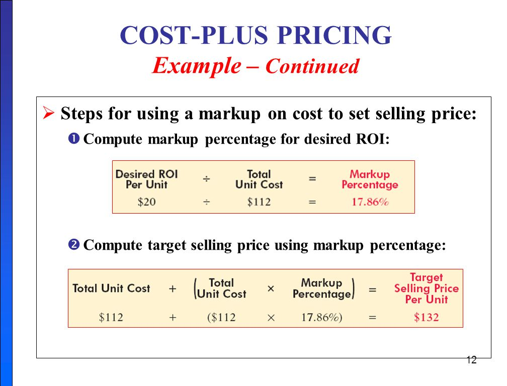 12 COST-PLUS PRICING Example – Continued  Steps for using a markup on cost to set selling price:  Compute markup percentage for desired ROI:  Compute target selling price using markup percentage: