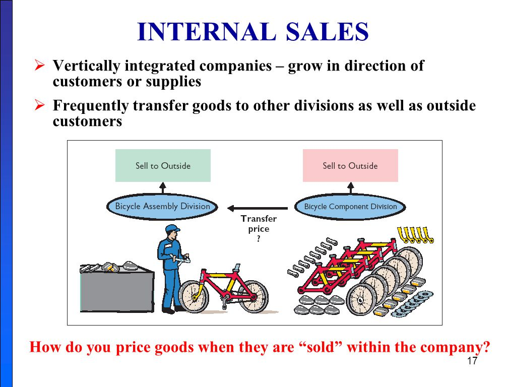 17 INTERNAL SALES  Vertically integrated companies – grow in direction of customers or supplies  Frequently transfer goods to other divisions as well as outside customers How do you price goods when they are sold within the company?