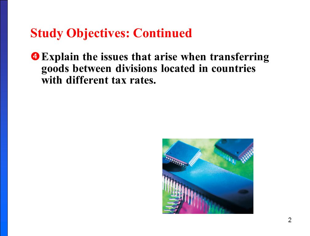 2 Study Objectives: Continued  Explain the issues that arise when transferring goods between divisions located in countries with different tax rates.