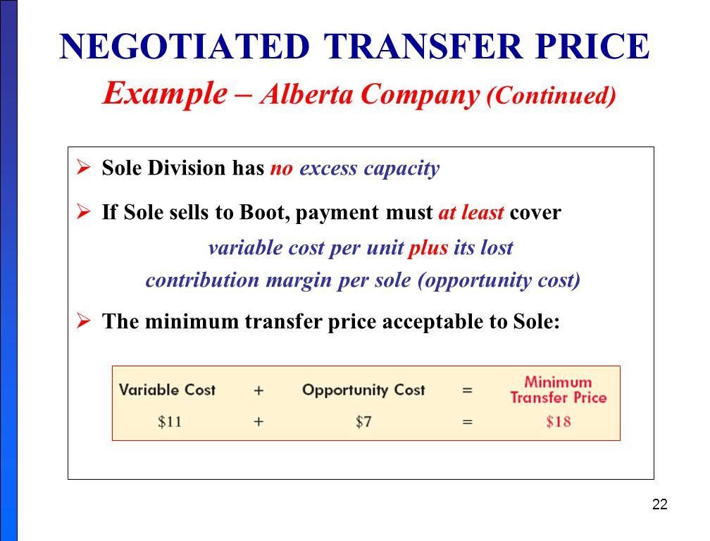 22 NEGOTIATED TRANSFER PRICE Example – Alberta Company (Continued)  Sole Division has no excess capacity  If Sole sells to Boot, payment must at least cover variable cost per unit plus its lost contribution margin per sole (opportunity cost)  The minimum transfer price acceptable to Sole:
