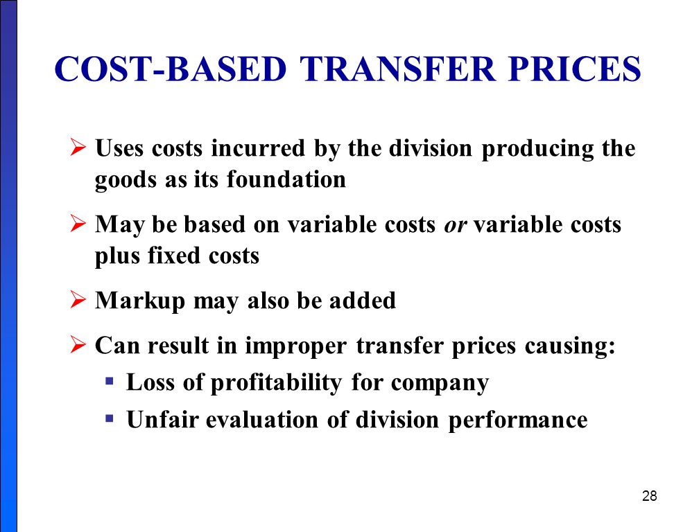 28 COST-BASED TRANSFER PRICES  Uses costs incurred by the division producing the goods as its foundation  May be based on variable costs or variable costs plus fixed costs  Markup may also be added  Can result in improper transfer prices causing:  Loss of profitability for company  Unfair evaluation of division performance