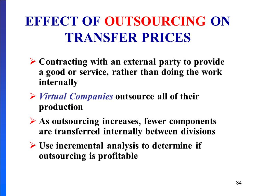 34 EFFECT OF OUTSOURCING ON TRANSFER PRICES  Contracting with an external party to provide a good or service, rather than doing the work internally  Virtual Companies outsource all of their production  As outsourcing increases, fewer components are transferred internally between divisions  Use incremental analysis to determine if outsourcing is profitable