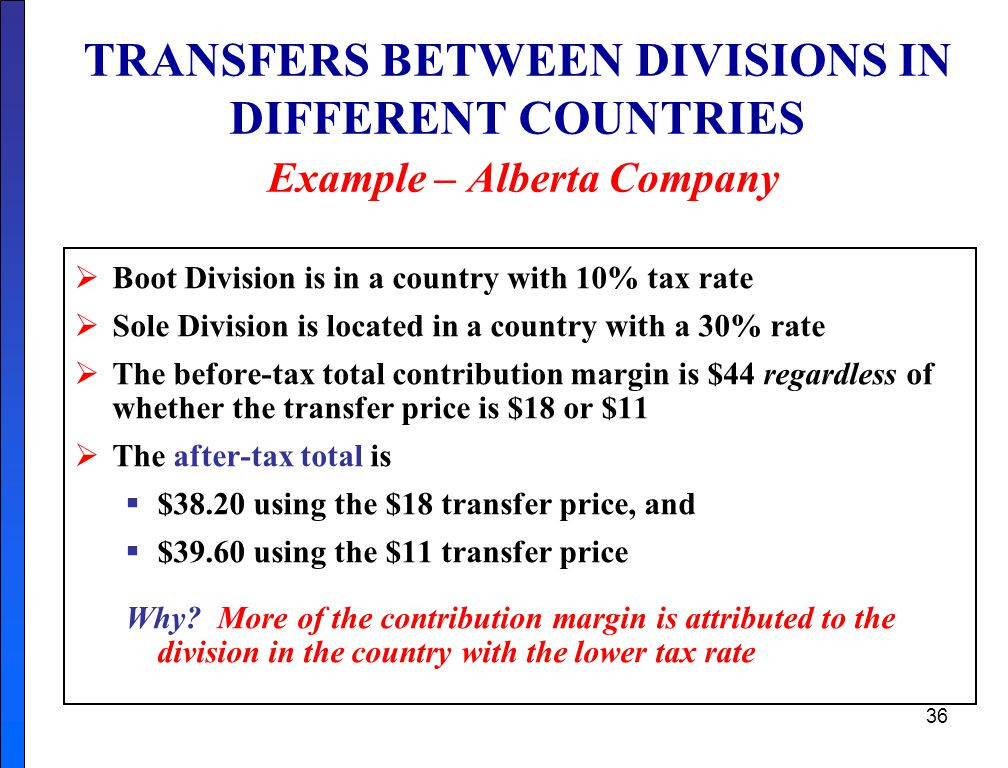 36 TRANSFERS BETWEEN DIVISIONS IN DIFFERENT COUNTRIES Example – Alberta Company  Boot Division is in a country with 10% tax rate  Sole Division is located in a country with a 30% rate  The before-tax total contribution margin is $44 regardless of whether the transfer price is $18 or $11  The after-tax total is  $38.20 using the $18 transfer price, and  $39.60 using the $11 transfer price Why.