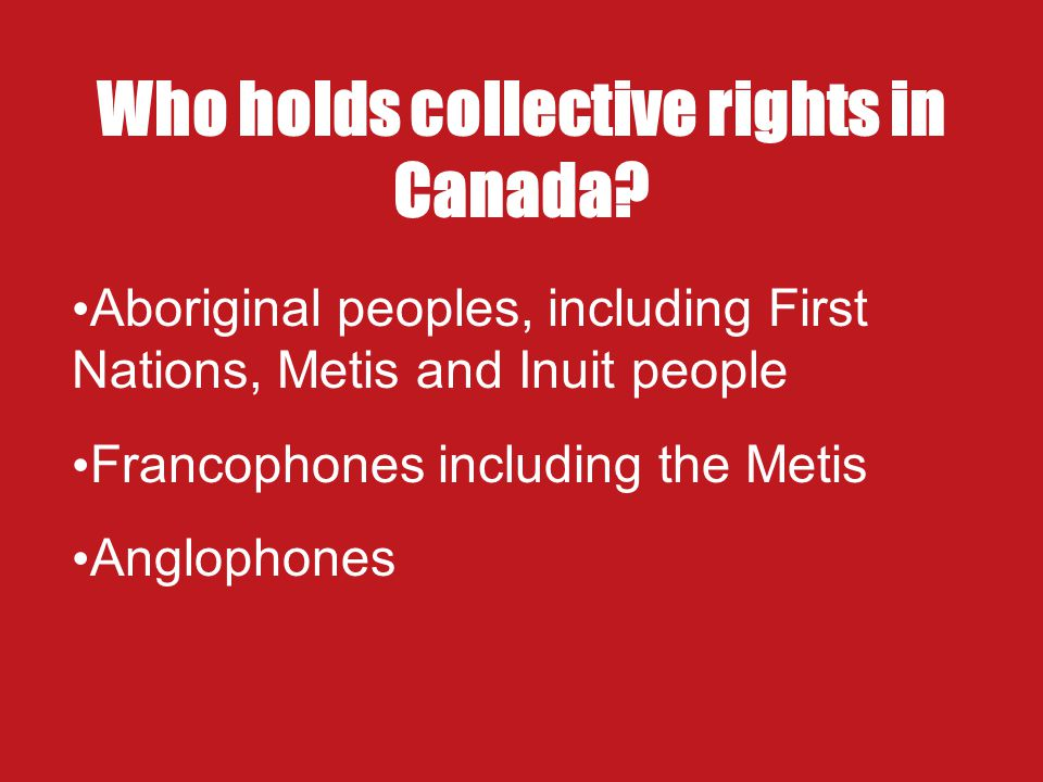 What are collective rights? Rights held by Canadians who belong to one of several groups in society. They are recognized and protected by Canada's con
