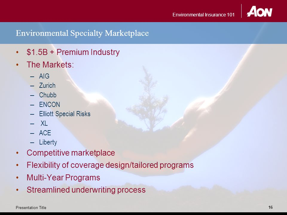 Environmental Insurance 101 Presentation Title 16 Environmental Specialty Marketplace $1.5B + Premium Industry The Markets: – AIG – Zurich – Chubb – ENCON – Elliott Special Risks – XL – ACE – Liberty Competitive marketplace Flexibility of coverage design/tailored programs Multi-Year Programs Streamlined underwriting process