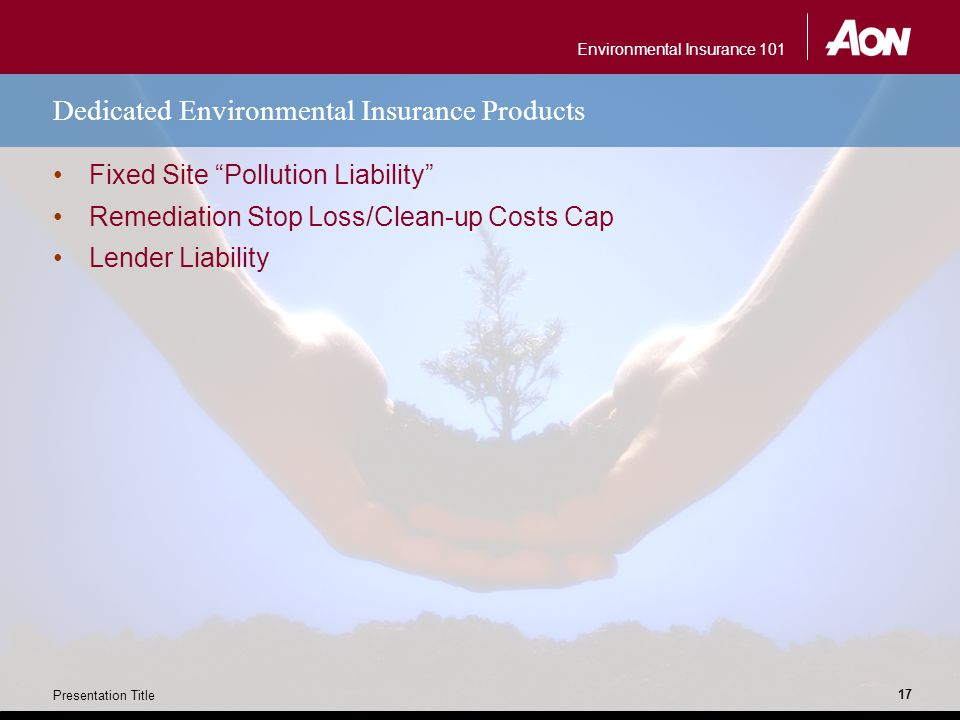 Environmental Insurance 101 Presentation Title 17 Dedicated Environmental Insurance Products Fixed Site Pollution Liability Remediation Stop Loss/Clean-up Costs Cap Lender Liability