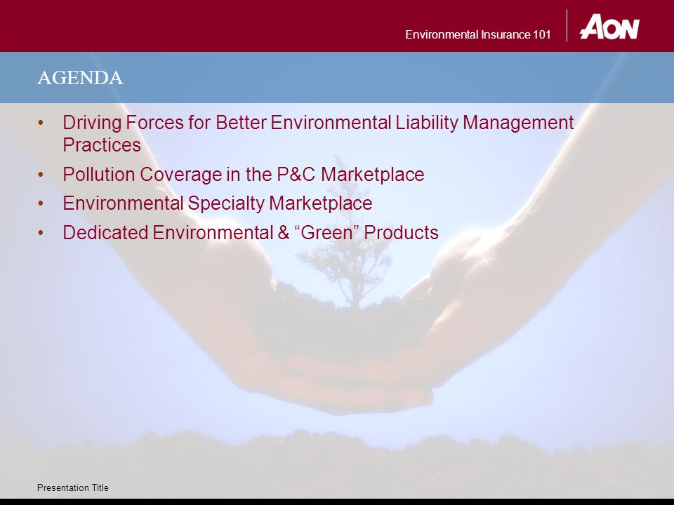 Environmental Insurance 101 Presentation Title AGENDA Driving Forces for Better Environmental Liability Management Practices Pollution Coverage in the P&C Marketplace Environmental Specialty Marketplace Dedicated Environmental & Green Products