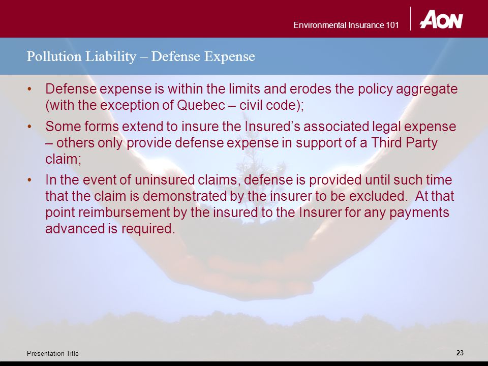 Environmental Insurance 101 Presentation Title 23 Pollution Liability – Defense Expense Defense expense is within the limits and erodes the policy agg