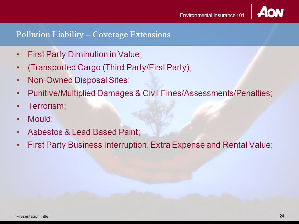 Environmental Insurance 101 Presentation Title 24 Pollution Liability – Coverage Extensions First Party Diminution in Value; (Transported Cargo (Third