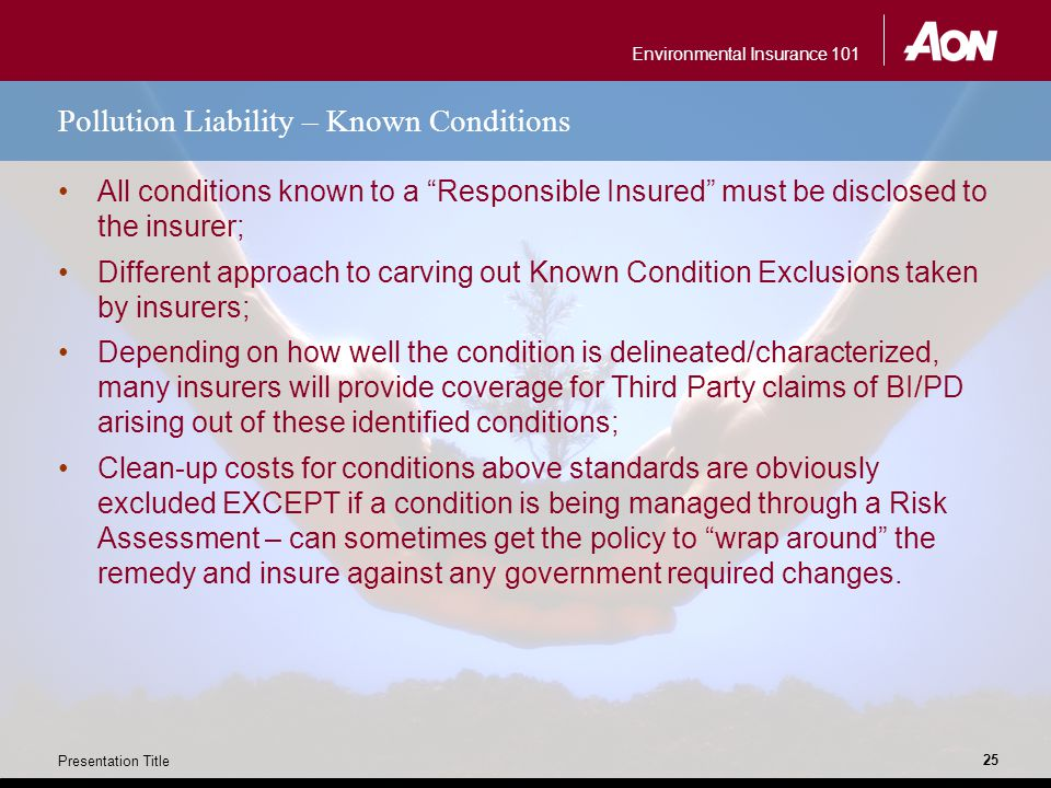 "Environmental Insurance 101 Presentation Title 25 Pollution Liability – Known Conditions All conditions known to a ""Responsible Insured"" must be discl"