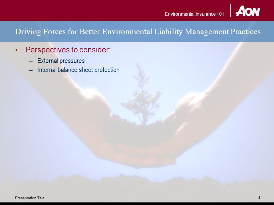 Environmental Insurance 101 Presentation Title 4 Driving Forces for Better Environmental Liability Management Practices Perspectives to consider: – External pressures – Internal balance sheet protection