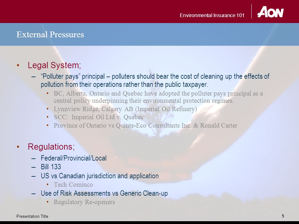 Environmental Insurance 101 Presentation Title 5 External Pressures Legal System; – Polluter pays principal – polluters should bear the cost of cleaning up the effects of pollution from their operations rather than the public taxpayer.