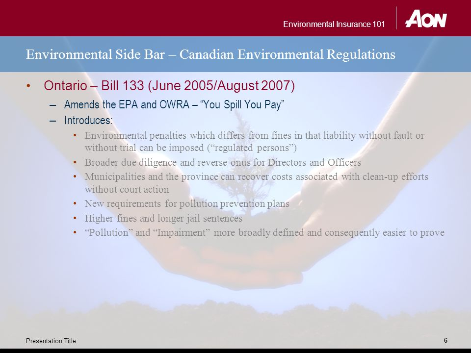 Environmental Insurance 101 Presentation Title 6 Environmental Side Bar – Canadian Environmental Regulations Ontario – Bill 133 (June 2005/August 2007) – Amends the EPA and OWRA – You Spill You Pay – Introduces: Environmental penalties which differs from fines in that liability without fault or without trial can be imposed ( regulated persons ) Broader due diligence and reverse onus for Directors and Officers Municipalities and the province can recover costs associated with clean-up efforts without court action New requirements for pollution prevention plans Higher fines and longer jail sentences Pollution and Impairment more broadly defined and consequently easier to prove