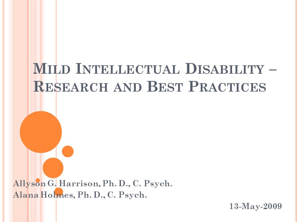 M ILD I NTELLECTUAL D ISABILITY – R ESEARCH AND B EST P RACTICES Allyson G. Harrison, Ph. D., C. Psych. Alana Holmes, Ph. D., C. Psych. 13-May-2009