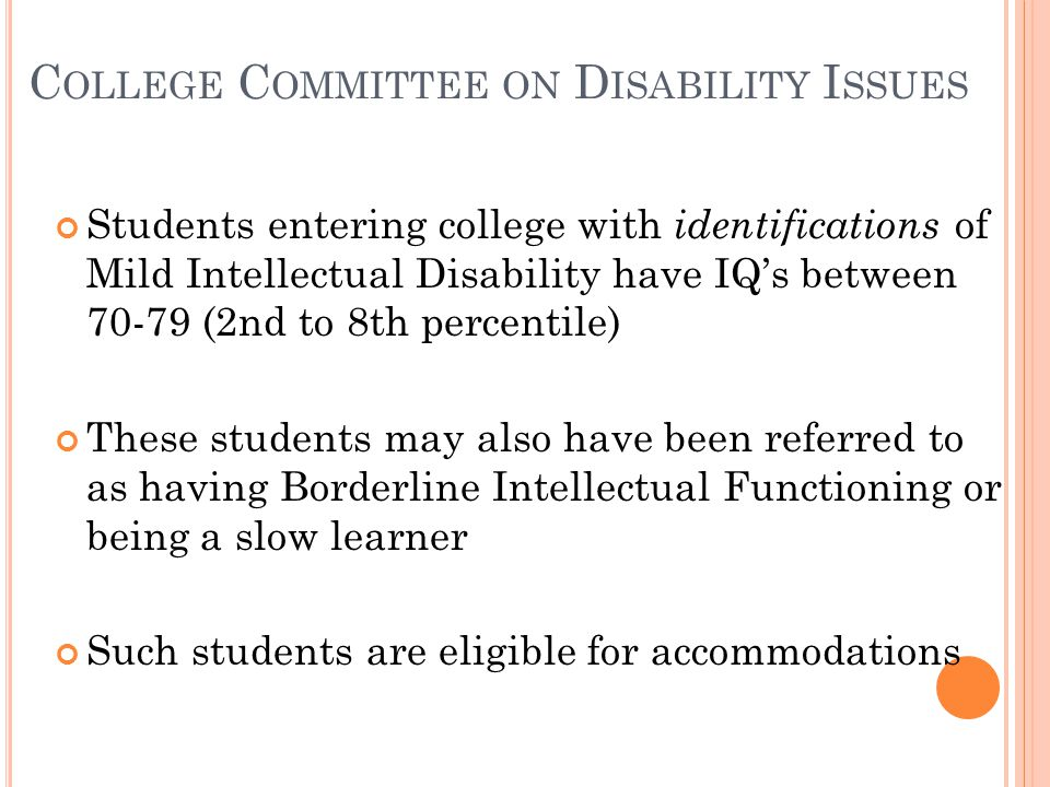 C OLLEGE C OMMITTEE ON D ISABILITY I SSUES Students entering college with identifications of Mild Intellectual Disability have IQ's between 70-79 (2nd to 8th percentile) These students may also have been referred to as having Borderline Intellectual Functioning or being a slow learner Such students are eligible for accommodations
