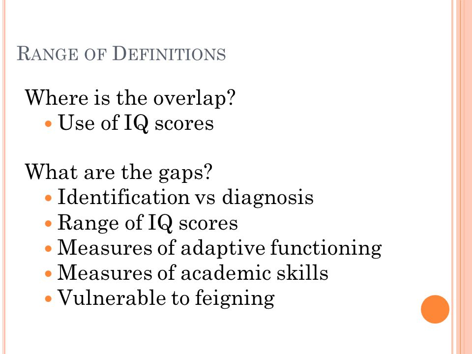 R ANGE OF D EFINITIONS Where is the overlap. Use of IQ scores What are the gaps.