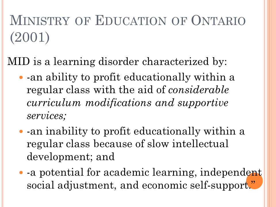 M INISTRY OF E DUCATION OF O NTARIO (2001) MID is a learning disorder characterized by: -an ability to profit educationally within a regular class with the aid of considerable curriculum modifications and supportive services; -an inability to profit educationally within a regular class because of slow intellectual development; and -a potential for academic learning, independent social adjustment, and economic self-support.