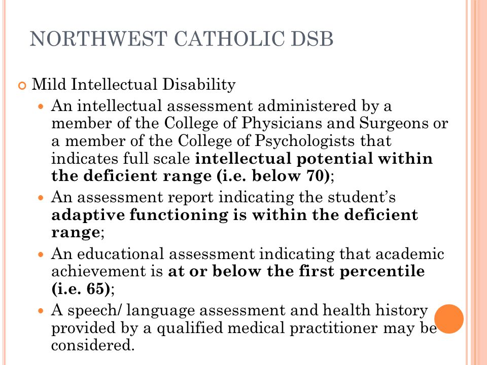 NORTHWEST CATHOLIC DSB Mild Intellectual Disability An intellectual assessment administered by a member of the College of Physicians and Surgeons or a