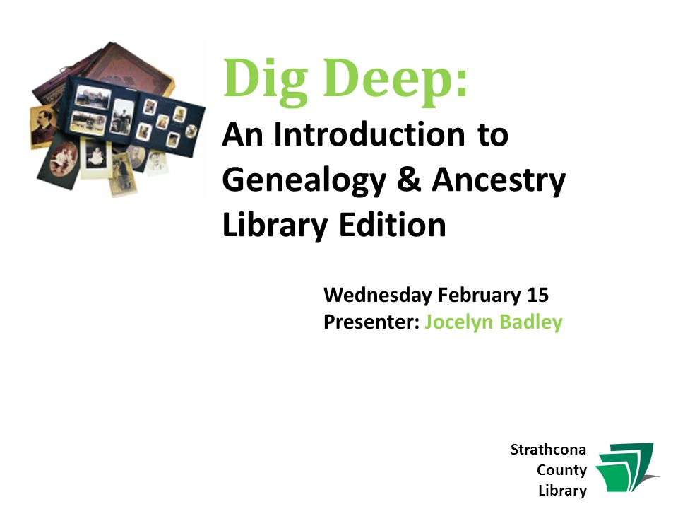 Wednesday February 15 Presenter: Jocelyn Badley Dig Deep: An Introduction to Genealogy & Ancestry Library Edition Strathcona County Library