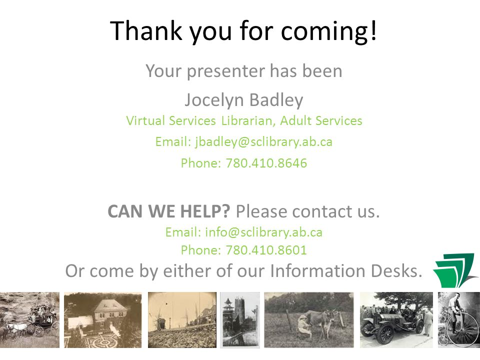 Your presenter has been Jocelyn Badley Virtual Services Librarian, Adult Services Email: jbadley@sclibrary.ab.ca Phone: 780.410.8646 CAN WE HELP.