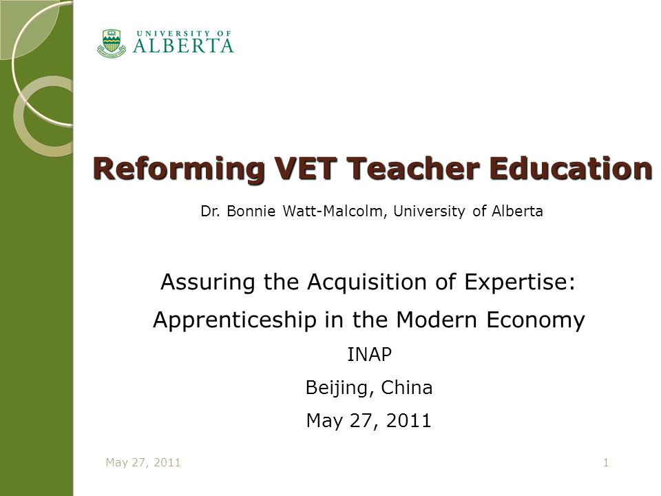 May 27, 20111 Reforming VET Teacher Education Dr. Bonnie Watt-Malcolm, University of Alberta Assuring the Acquisition of Expertise: Apprenticeship in
